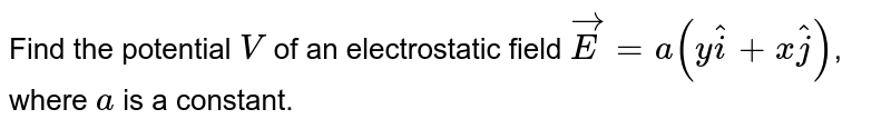 Find the potential `V` of an electrostatic field `vec E = a(y hat i + x hat j)`, where `a` is a constant.