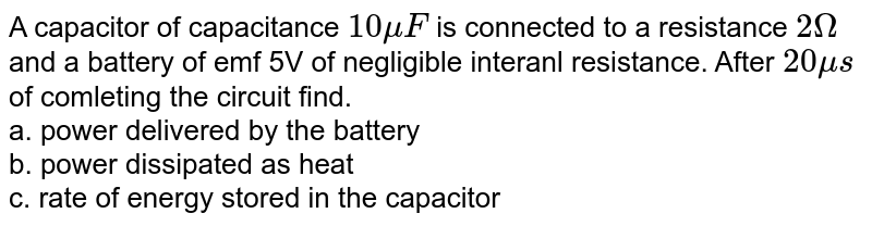 A capacitor of capacitance `10muF` is connected to a resistance `2Omega` and a battery of emf 5V of negligible interanl resistance. After `20mus` of comleting the circuit find. <br> a. power delivered by the battery <br> b. power dissipated as heat <br> c. rate of energy stored in the capacitor