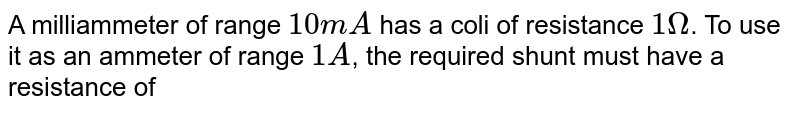 A milliammeter of range `10 mA` has a coli of resistance `1 Omega`. To use it as an ammeter of range `1 A`, the required shunt must have a resistance of