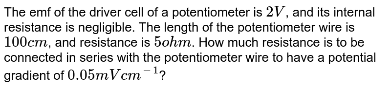 The emf of the driver cell of a potentiometer is `2 V`, and its internal resistance is negligible. The length of the potentiometer wire is `100 cm`, and resistance is `5 ohm`. How much resistance is to be connected in series with the potentiometer wire to have a potential gradient of `0.05 m V cm^(-1)`?