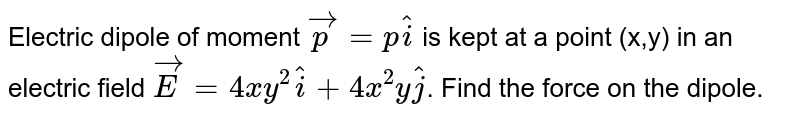 Electric dipole of moment `vecp = phati` is kept at a point (x,y) in an electric field `vecE = 4xy^2hati + 4x^2yhatj`. Find the force on the dipole.