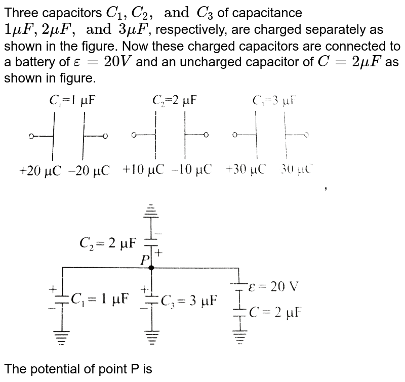 """Three capacitors `C_1,C_2,andC_3` of capacitance `1muF, 2muF, and 3muF`, respectively, are charged separately as shown in the figure. Now these charged capacitors are connected to a battery of `epsilon = 20 V` and an uncharged capacitor of `C = 2muF` as shown in figure. <br> <img src=""""https://d10lpgp6xz60nq.cloudfront.net/physics_images/BMS_V03_CA1_E01_224_Q01.png"""" width=""""80%"""">, <img src=""""https://d10lpgp6xz60nq.cloudfront.net/physics_images/BMS_V03_CA1_E01_224_Q02.png"""" width=""""80%""""> <br> The potential of point P is"""