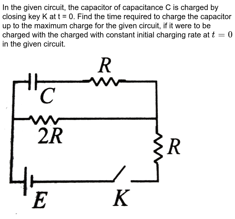 """In the given circuit, the capacitor of capacitance C is charged by closing key K at t = 0. Find the time required to charge the capacitor up to the maximum charge for the given circuit, if it were to be charged with the charged with constant initial charging rate at `t = 0` in the given circuit. <br> <img src=""""https://d10lpgp6xz60nq.cloudfront.net/physics_images/BMS_V03_CA2_E01_089_Q01.png"""" width=""""80%"""">"""