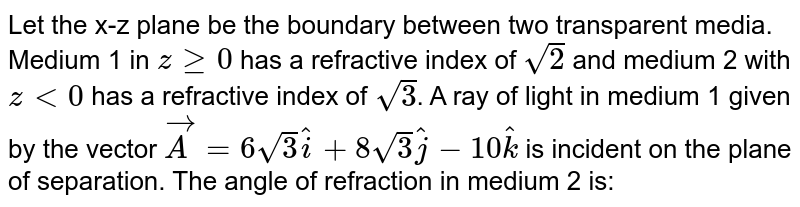 Let the x-z plane be the boundary between two transparent media. Medium 1 in `zge0` has a refractive index of `sqrt2` and medium 2 with `zlt0` has a refractive index of `sqrt3`. A ray of light in medium 1 given by the vector `vecA=6sqrt3hati+8sqrt3hatj-10hatk` is incident on the plane of separation. The angle of refraction in medium 2 is: