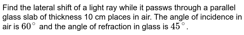 Find the lateral shift of a light ray while it passws through a  parallel glass slab of thickness 10 cm places in air. The angle of incidence in air is `60^(@)` and the angle of refraction in glass is `45^(@)`.