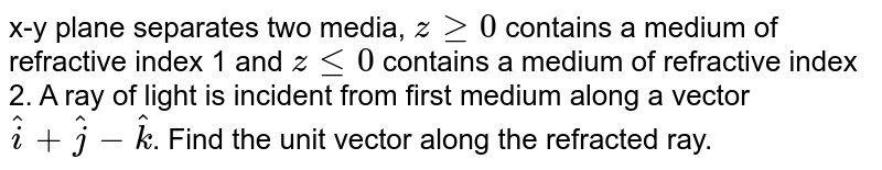 x-y plane separates two media, `zge0`  contains a medium of refractive index 1 and `zle0`  contains a medium of refractive index 2. A ray of light is incident from first medium along a vector`hati+hatj-hatk`. Find the unit vector along the refracted ray.