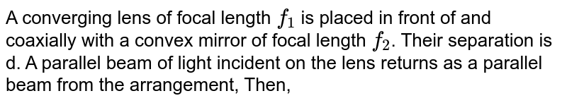 A converging lens of focal length `f_(1)` is placed in front of and coaxially with a convex mirror of focal length `f_(2)`. Their separation is d. A parallel beam of light incident on the lens returns as a parallel beam from the arrangement, Then,
