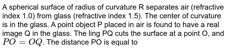 A spherical surface of radius of curvature R separates air (refractive index 1.0) from glass (refractive index 1.5). The center of curvature is in the glass. A point object P placed in air is found to have a real image Q in the glass. The ling PQ cuts the surface at a point O, and `PO=OQ`. The distance PO is equal to