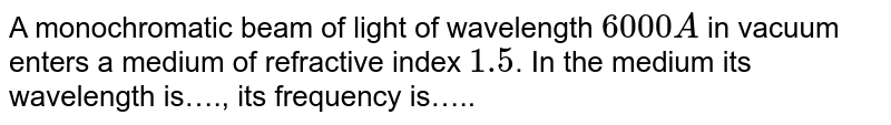 A monochromatic beam of light of wavelength `6000 A` in vacuum enters a medium of refractive index `1.5`. In the medium its wavelength is…., its frequency is…..