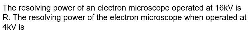 The resolving power of an electron microscope operated at 16kV is R. The resolving power of the electron microscope when operated at 4kV is