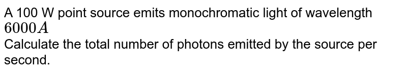 A 100 W point source emits monochromatic light of wavelength `6000 A`  <br> Calculate the total number of photons emitted by the source per second.