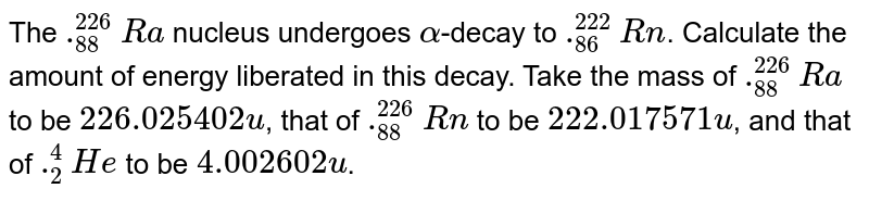 The `._(88)^(226)Ra` nucleus undergoes `alpha`-decay to `._(86)^(222)Rn`. Calculate the amount of energy liberated in this decay. Take the mass of `._(88)^(226)Ra` to be `226.025 402 u`, that of `._(88)^(226)Rn` to be `222.017 571 u`, and that of `._(2)^(4)He` to be `4.002 602 u`.