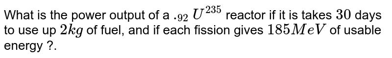 What is the power output of a `._(92) U^(235)` reactor if it is takes `30` days to use up `2 kg` of fuel, and if each fission gives `185 MeV` of usable energy ?.