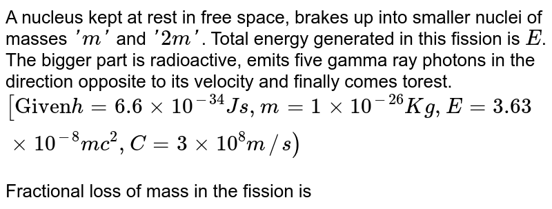 """A nucleus kept at rest in free space, brakes up into smaller nuclei of masses `'m'` and `'2m'`. Total energy generated in this fission is `E`. The bigger part is radioactive, emits five gamma ray photons in the direction opposite to its velocity and finally comes torest. `[""""Given"""" h=6.6xx10^(-34)Js,m=1xx10^(-26)Kg,E= 3.63xx10^(-8) mc^(2), C=3xx10^(8)m//s)` <br> Fractional loss of mass in the fission is"""