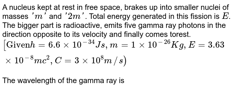 """A nucleus kept at rest in free space, brakes up into smaller nuclei of masses `'m'` and `'2m'`. Total energy generated in this fission is `E`. The bigger part is radioactive, emits five gamma ray photons in the direction opposite to its velocity and finally comes torest. `[""""Given"""" h=6.6xx10^(-34)Js,m=1xx10^(-26)Kg,E= 3.63xx10^(-8) mc^(2), C=3xx10^(8)m//s)` <br> The wavelength of the gamma ray is"""