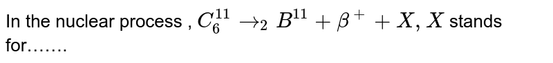 In the nuclear process , `C_(6)^(11) rarr _(2)B^(11) + beta^(+) + X , X` stands for…….
