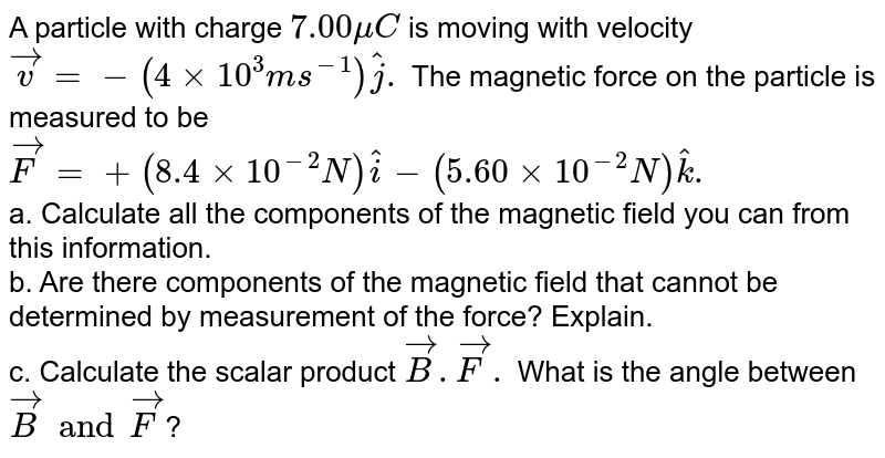A particle with charge `7.00 mu C` is moving with velocity `vec v =- (4xx10^3 ms^-1) hat j.` The magnetic force on the particle is measured to be `vec F = +(8.4 xx 10^-2 N) hat i - (5.60 xx 10^-2 N) hat k.` <br> a. Calculate all the components of the magnetic field you can from this information. <br> b. Are there components of the magnetic field that cannot be determined by measurement of the force? Explain. <br> c. Calculate the scalar product `vec B. vec F.` What is the angle between `vec B and vec F`?