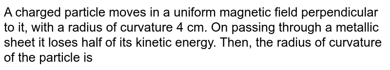 A charged particle moves in a uniform magnetic field perpendicular to it, with a radius of curvature 4 cm. On passing through a metallic sheet it loses half of its kinetic energy. Then, the radius of curvature of the particle is