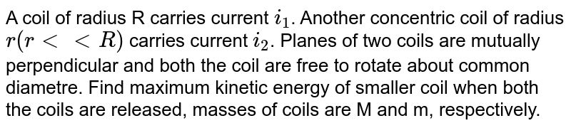 A coil of radius R carries current `i_1`. Another concentric coil of radius `r(rlt ltR)` carries current `i_2`. Planes of two coils are mutually perpendicular and both the coil are free to rotate about common diametre. Find maximum kinetic energy of smaller coil when both the coils are released, masses of coils are M and m, respectively.
