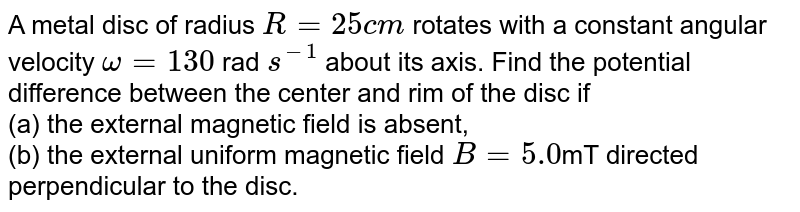 A metal disc of radius `R = 25 cm` rotates with a constant angular velocity `omega = 130` rad `s^(-1)` about its axis. Find the potential difference between the center and rim of the disc if <br> (a) the external magnetic field is absent, <br> (b) the external uniform magnetic field `B  = 5.0`mT directed perpendicular to the disc.