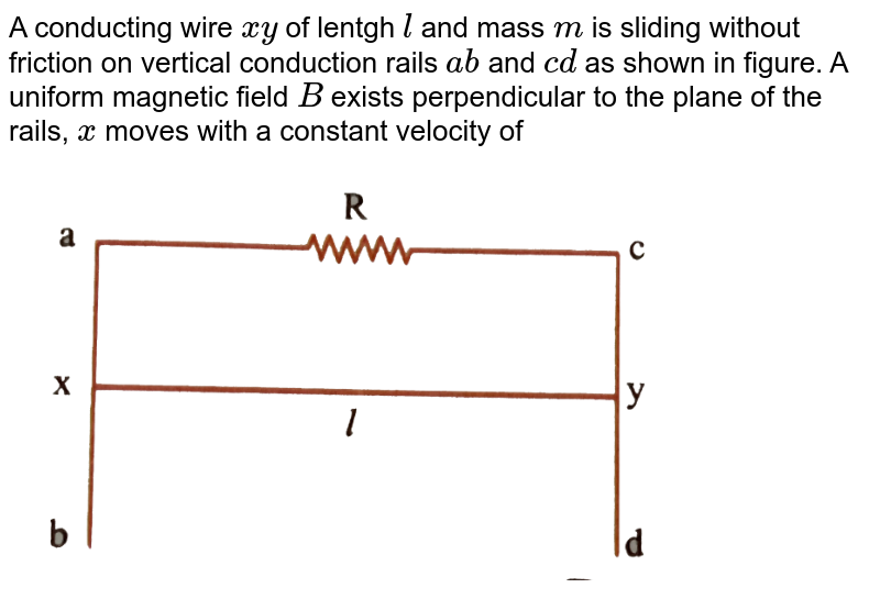 """A conducting wire `xy` of lentgh `l` and mass `m` is sliding without friction on vertical conduction rails `ab` and `cd` as shown in figure. A uniform magnetic field `B` exists perpendicular to the plane of the rails, `x` moves with a constant velocity of <br> <img src=""""https://d10lpgp6xz60nq.cloudfront.net/physics_images/NAR_PHY_XII_V04_C01_E01_094_Q01.png"""" width=""""80%"""">"""