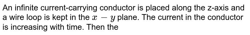 An infinite current-carrying conductor is placed along the z-axis and a wire loop is kept in the `x-y` plane. The current in the conductor is increasing with time. Then the