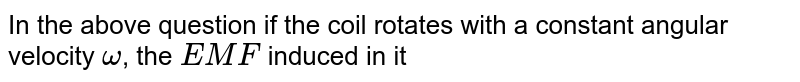 In the above question if the coil rotates with a constant angular velocity `omega`, the `EMF` induced in it