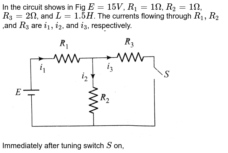 """In the circuit shows in Fig `E = 15 V`, `R_(1) = 1Omega`, `R_(2) = 1 Omega`, `R_(3) = 2Omega`, and `L = 1.5 H`. The currents flowing through `R_(1),R_(2)`,and `R_(3)` are `i_(1),i_(2)`, and `i_(3)`, respectively. <br> <img src=""""https://d10lpgp6xz60nq.cloudfront.net/physics_images/BMS_V05_C04_E01_119_Q01.png"""" width=""""80%""""> <br> Immediately after tuning switch `S` on,"""