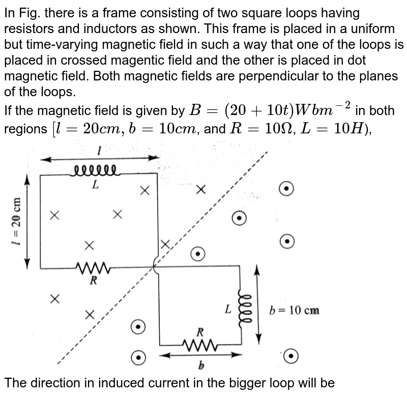 """In Fig. there is a frame consisting of two square loops having  resistors and inductors as shown. This frame is placed in a uniform but time-varying magnetic field in such a way that one of the loops is placed in crossed magentic field and the other is placed in dot magnetic field. Both magnetic fields are perpendicular to the planes of the loops. <br> If the magnetic field is given by `B = (20 + 10 t) Wb m^(-2)` in both regions `[l = 20 cm, b = 10 cm`,  and `R = 10 Omega`, `L = 10 H`), <br> <img src=""""https://d10lpgp6xz60nq.cloudfront.net/physics_images/BMS_V05_C04_E01_125_Q01.png"""" width=""""80%""""> <br> The direction in induced current in the bigger loop will be"""