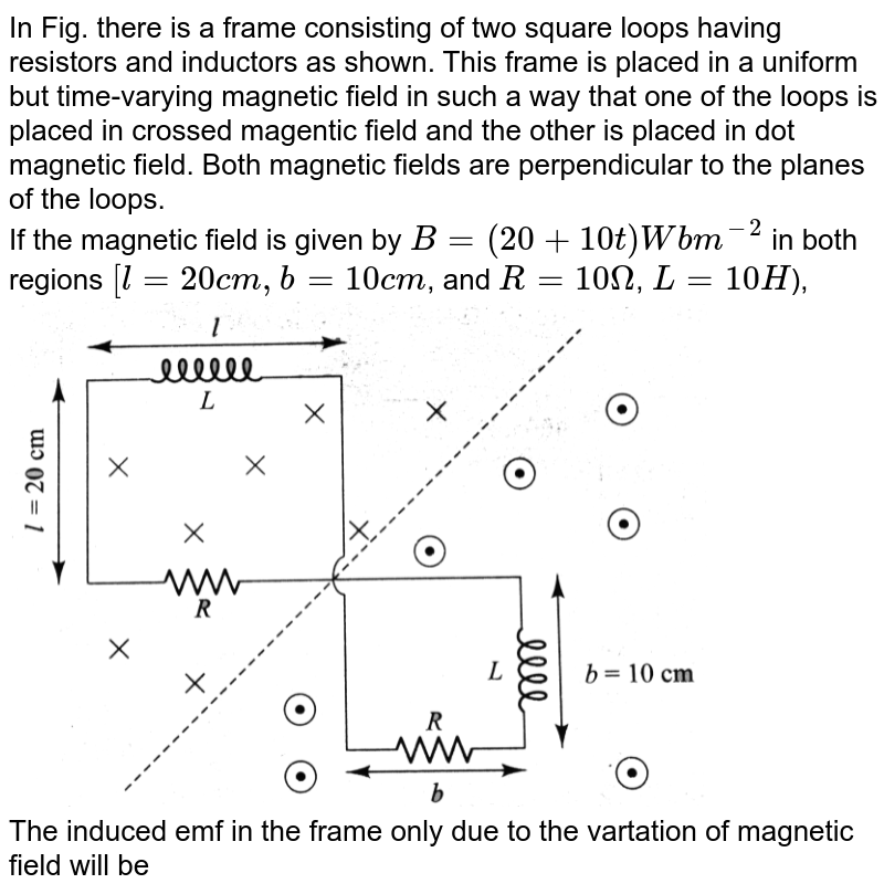 """In Fig. there is a frame consisting of two square loops having  resistors and inductors as shown. This frame is placed in a uniform but time-varying magnetic field in such a way that one of the loops is placed in crossed magentic field and the other is placed in dot magnetic field. Both magnetic fields are perpendicular to the planes of the loops. <br> If the magnetic field is given by `B = (20 + 10 t) Wb m^(-2)` in both regions `[l = 20 cm, b = 10 cm`,  and `R = 10 Omega`, `L = 10 H`), <br> <img src=""""https://d10lpgp6xz60nq.cloudfront.net/physics_images/BMS_V05_C04_E01_126_Q01.png"""" width=""""80%""""> <br> The induced emf in the frame only due to the vartation of magnetic field will be"""