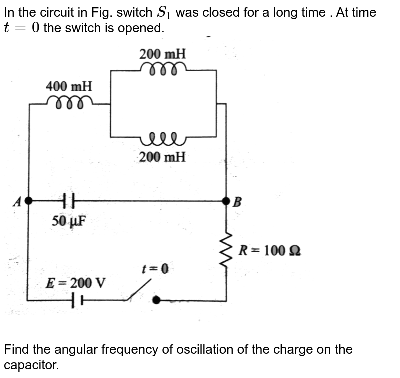 """In the circuit in Fig. switch `S_(1)` was closed for a long time . At time `t = 0` the switch is opened. <br> <img src=""""https://d10lpgp6xz60nq.cloudfront.net/physics_images/BMS_V05_C04_E01_141_Q01.png"""" width=""""80%""""> <br> Find the angular frequency of oscillation of the charge on the capacitor."""
