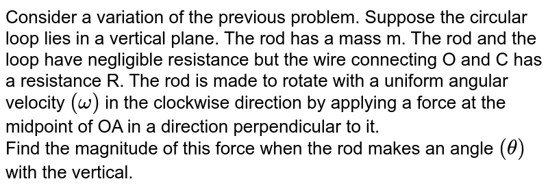 Consider a variation of the previous problem. Suppose the circular loop lies in a vertical plane. The rod has a mass m. The rod and the loop have negligible resistance but the wire connecting O and C has a resistance R. The rod is made to rotate with a uniform angular velocity `(omega)` in the clockwise direction by applying a force at the midpoint of OA in a direction perpendicular to it. <br> Find the magnitude of this force when the rod makes an angle `(theta)` with the vertical.