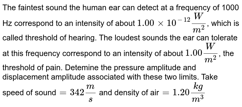 The faintest sound the human ear can detect at a frequency of 1000 Hz correspond to an intensity of about `1.00xx10^-12(W)/(m^2)`, which is called threshold of hearing. The loudest sounds the ear can tolerate at this frequency correspond to an intensity of about `1.00(W)/(m^2)`, the threshold of pain. Detemine the pressure amplitude and displacement amplitude associated with these two limits. Take speed of sound`=342(m)/(s)` and density of air`=1.20(kg)/(m^3)`