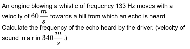 An engine blowing a whistle of frequency 133 Hz moves with a velocity of `60(m)/(s)` towards a hill from which an echo is heard. Calculate the frequency of the echo heard by the driver. (velocity of sound in air in `340(m)/(s)`.)