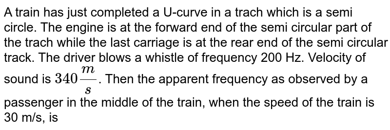 A train has just completed a U-curve in a trach which is a semi circle. The engine is at the forward end of the semi circular part of the trach while the last carriage is at the rear end of the semi circular track. The driver blows a whistle of frequency 200 Hz. Velocity of sound is `340(m)/(s)`. Then the apparent frequency as observed by a passenger in the middle of the train, when the speed of the train is 30 m/s, is