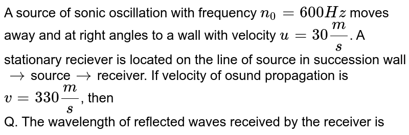 A source of sonic oscillation with frequency `n_0=600Hz` moves away and at right angles to a wall with velocity `u=30(m)/(s)`. A stationary reciever is located on the line of source in succession wall`rarr`source`rarr`receiver. If velocity of osund propagation is `v=330(m)/(s)`, then <br> Q. The wavelength of reflected waves received by the receiver is