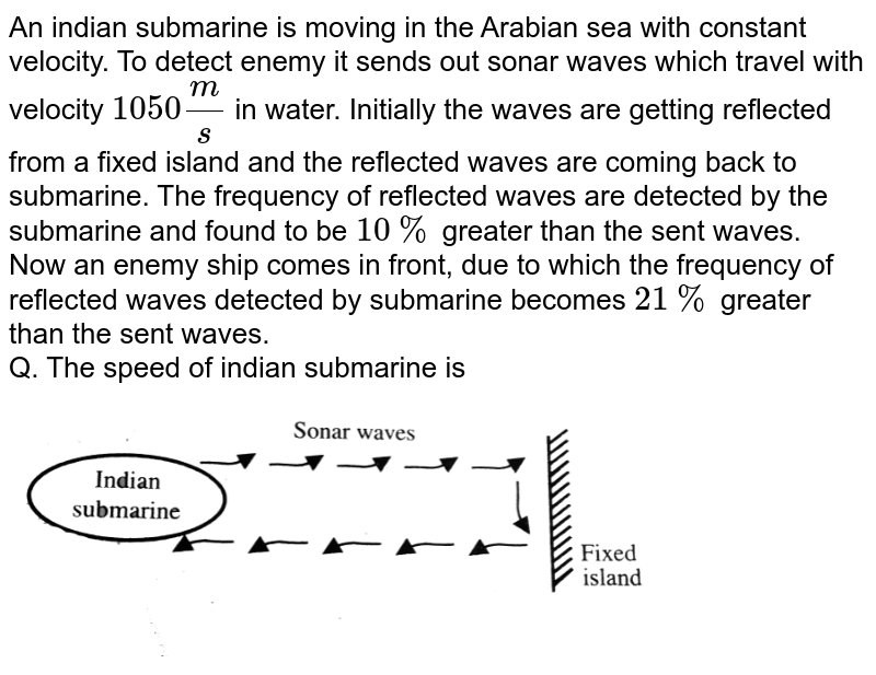 """An indian submarine is moving in the Arabian sea with constant velocity. To detect enemy it sends out sonar waves which travel with velocity `1050(m)/(s)` in water. Initially the waves are getting reflected from a fixed island and the reflected waves are coming back to submarine. The frequency of reflected waves are detected by the submarine and found to be `10%` greater than the sent waves. <br> Now an enemy ship comes in front, due to which the frequency of reflected waves detected by submarine becomes `21%` greater than the sent waves. <br> Q. The speed of indian submarine is  <br> <img src=""""https://d10lpgp6xz60nq.cloudfront.net/physics_images/BMS_VO6_C06_E01_137_Q01.png"""" width=""""80%"""">"""
