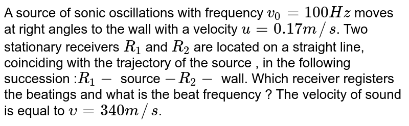 A source of sonic oscillations with frequency `v_(0)=100Hz` moves at right angles to the wall with a velocity `u=0.17 m//s`. Two stationary receivers `R_(1)` and `R_(2)` are located on a straight line, coinciding with the trajectory of the source , in the following succession :` R_(1)-` source `-R_(2)-` wall. Which receiver registers the beatings and what is the beat frequency ? The velocity of sound is equal to `upsilon= 340 m//s`.