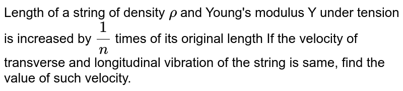 Length of a string of density `rho` and Young's modulus Y under tension is increased by `(1)/(n)` times of its original length If the velocity of transverse and longitudinal vibration of the string is same, find the value of such velocity.