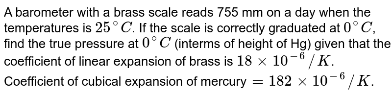 A barometer with a brass scale reads 755 mm on a day when the temperatures is `25^@C`. If the scale is correctly graduated at `0^@C`, find the true pressure at `0^@C` (interms of height of Hg) given that the coefficient of linear expansion of brass is `18xx10^(-6)//K`. Coefficient of cubical expansion of mercury`=182xx10^(-6)//K`.