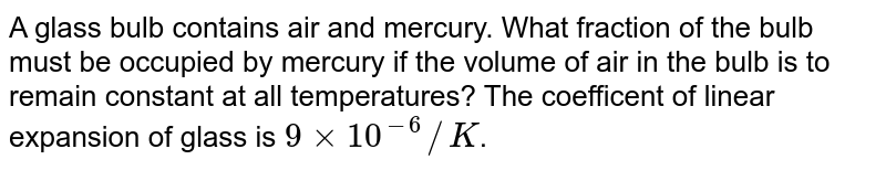 A glass bulb contains air and mercury. What fraction of the bulb must be occupied by mercury if the volume of air in the bulb is to remain constant at all temperatures? The coefficent of linear expansion of glass is `9xx10^(-6)//K`.