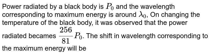 Power radiated by a black body is `P_0` and the wavelength corresponding to maximum energy is around `lamda_0`, On changing the temperature of the black body, it was observed that the power radiated becames `(256)/(81)P_0`. The shift in wavelength corresponding to the maximum energy will be