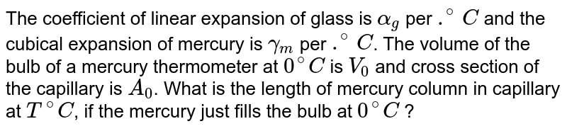 The coefficient of linear expansion of glass is `alpha_g` per `.^(@)C` and the cubical expansion of mercury is `gamma_m` per `.^(@)C`. The volume of the bulb of a mercury thermometer at `0^@C` is `V_0` and cross section of the capillary is `A_0`. What is the length of mercury column in capillary at `T^@C`, if the mercury just fills the bulb at `0^@C` ?