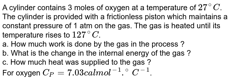 A cylinder contains 3 moles of oxygen at a temperature of `27^(@)C`. The cylinder is provided with a frictionless piston which maintains a constant pressure of 1 atm on the gas. The gas is heated until its temperature rises to `127^(@)C`. <br> a. How much work is done by the gas in the process ? <br> b. What is the change in the internal energy of the gas ? <br> c. How much heat was supplied to the gas ? <br> For oxygen `C_(P) = 7.03 cal mol^(-1) .^(@)C^(-1)`.