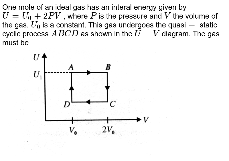 """One mole of an ideal gas has an interal energy given by `U=U_(0)+2PV` , where `P` is the pressure and `V` the volume of the gas. `U_(0)` is a constant. This gas undergoes the quasi`-` static cyclic process `ABCD` as shown in the `U-V` diagram. The gas must be   <br> <img src=""""https://d10lpgp6xz60nq.cloudfront.net/physics_images/BMS_V06_C02_E01_260_Q01.png"""" width=""""80%""""> <br>"""