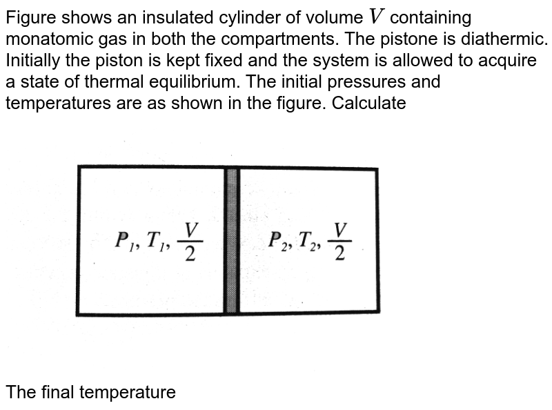 """Figure  shows an insulated cylinder of volume `V` containing monatomic gas in both the compartments. The pistone is diathermic. Initially the piston is kept fixed and the system is allowed to acquire a state of thermal equilibrium. The initial pressures and temperatures are as shown in the figure. Calculate <br> <img src=""""https://d10lpgp6xz60nq.cloudfront.net/physics_images/BMS_V06_C02_E01_286_Q01.png"""" width=""""80%""""> <br> The final temperature"""