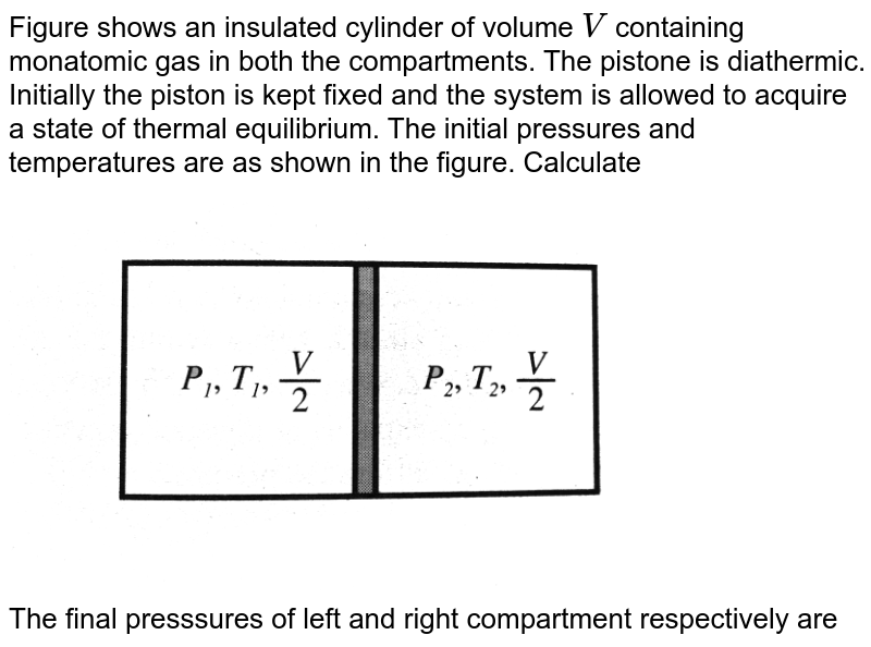 """Figure  shows an insulated cylinder of volume `V` containing monatomic gas in both the compartments. The pistone is diathermic. Initially the piston is kept fixed and the system is allowed to acquire a state of thermal equilibrium. The initial pressures and temperatures are as shown in the figure. Calculate <br> <img src=""""https://d10lpgp6xz60nq.cloudfront.net/physics_images/BMS_V06_C02_E01_287_Q01.png"""" width=""""80%""""> <br> The final presssures of left and right compartment respectively are"""