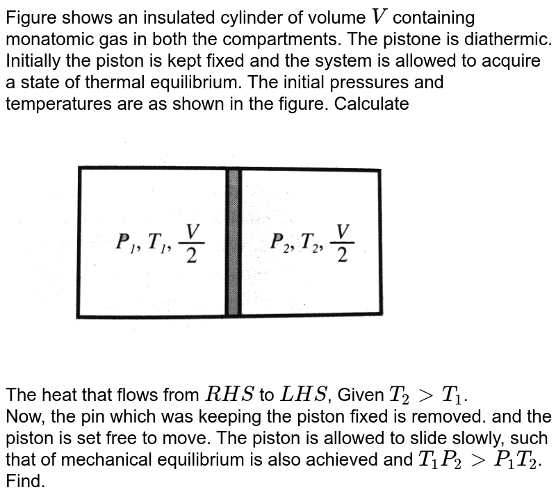 """Figure  shows an insulated cylinder of volume `V` containing monatomic gas in both the compartments. The pistone is diathermic. Initially the piston is kept fixed and the system is allowed to acquire a state of thermal equilibrium. The initial pressures and temperatures are as shown in the figure. Calculate <br> <img src=""""https://d10lpgp6xz60nq.cloudfront.net/physics_images/BMS_V06_C02_E01_288_Q01.png"""" width=""""80%""""> <br> The heat that flows from `RHS` to `LHS`, Given `T_(2)gt T_(1)`. <br>  Now, the pin which was keeping the piston fixed is removed. and the piston is set free to move. The piston is allowed to slide slowly, such that of mechanical equilibrium is also achieved and `T_(1)P_(2)gt P_(1)T_(2)`. Find."""