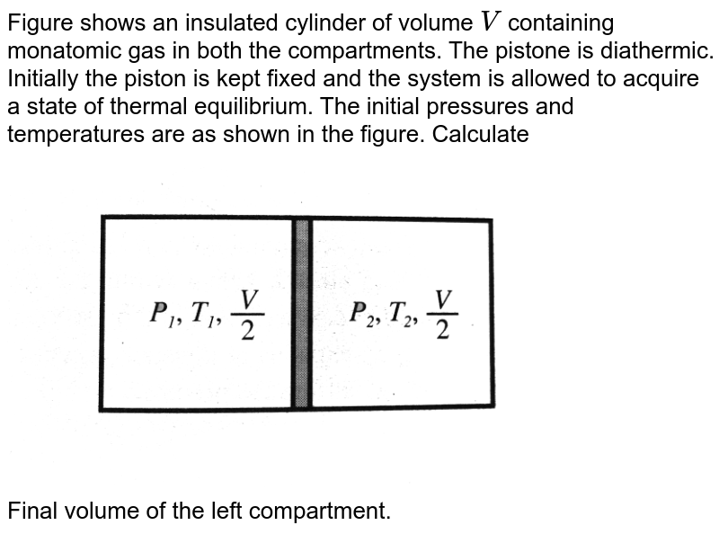 """Figure  shows an insulated cylinder of volume `V` containing monatomic gas in both the compartments. The pistone is diathermic. Initially the piston is kept fixed and the system is allowed to acquire a state of thermal equilibrium. The initial pressures and temperatures are as shown in the figure. Calculate <br> <img src=""""https://d10lpgp6xz60nq.cloudfront.net/physics_images/BMS_V06_C02_E01_289_Q01.png"""" width=""""80%"""">  <br> Final volume of the left compartment."""