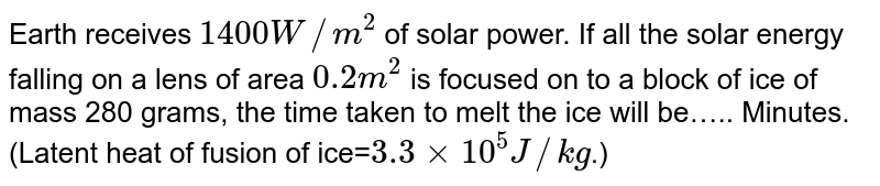 Earth receives `1400 W//m^2` of solar power. If all the solar energy falling on a lens of area `0.2m^2` is focused on to a block of ice of mass 280 grams, the time taken to melt the ice will be….. Minutes. (Latent heat of fusion of ice=`3.3xx10^5J//kg`.)